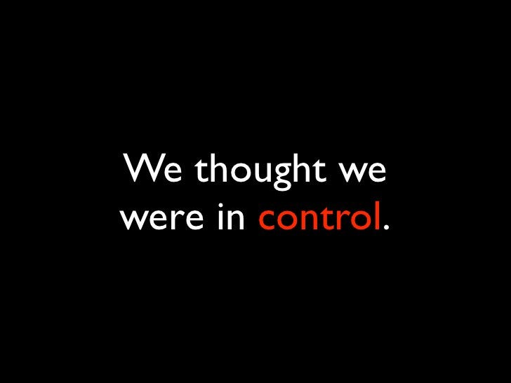 We thought we were in control.