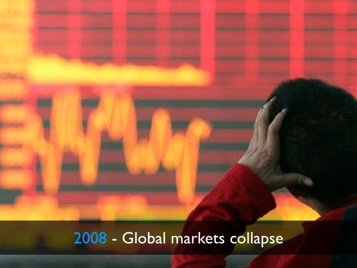 2008 - Global markets collapse