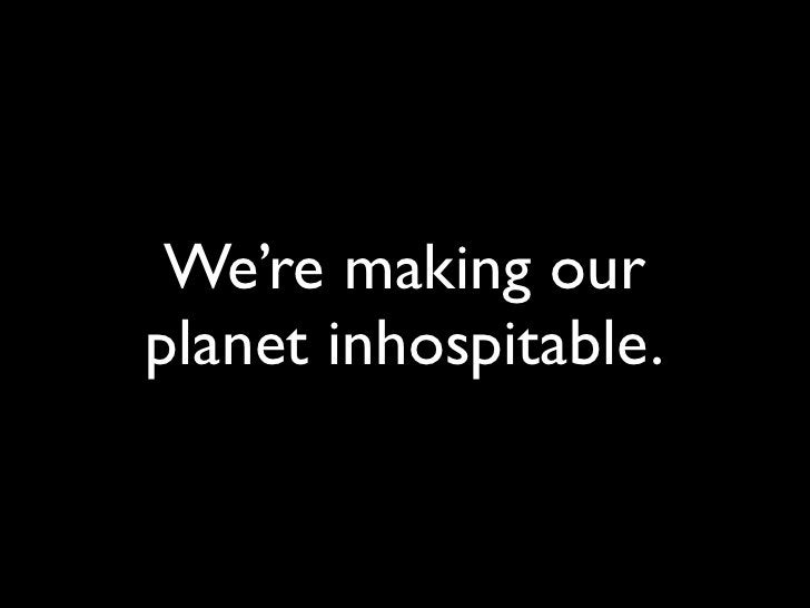 We're making our planet inhospitable.