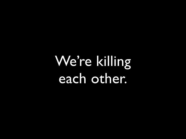 We're killing each other.
