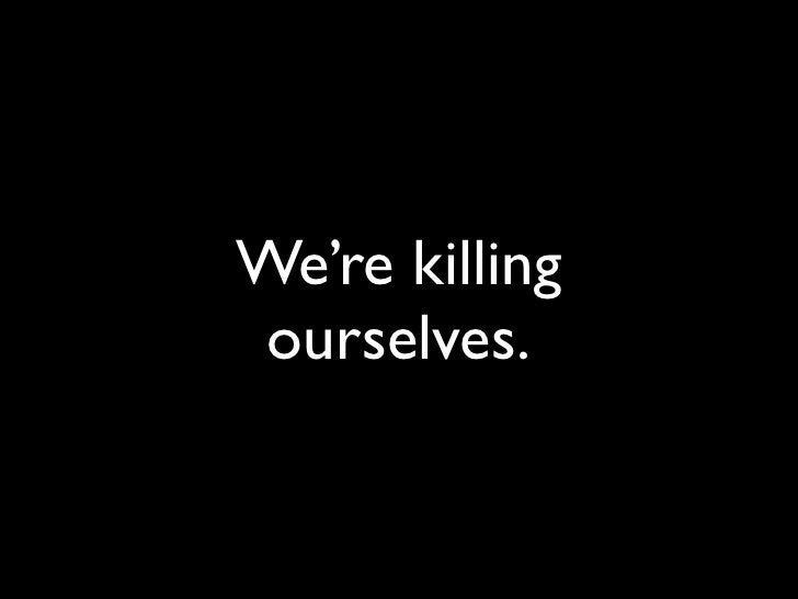 We're killing  ourselves.