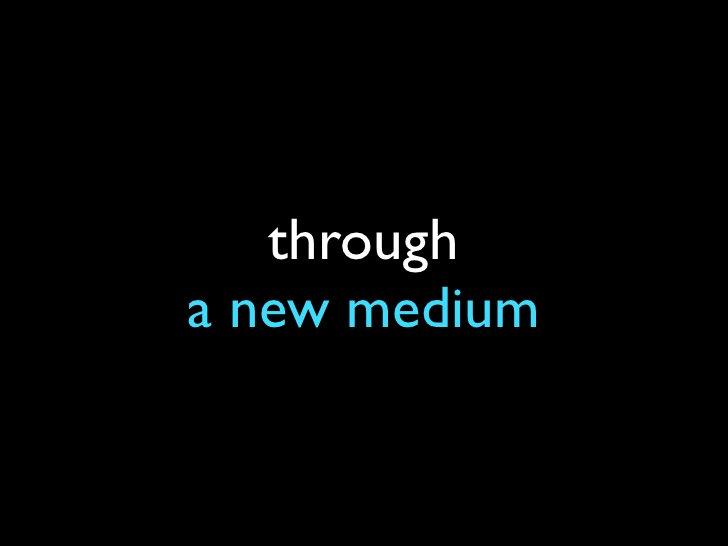 through a new medium