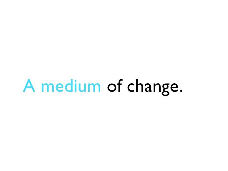 A medium of change.