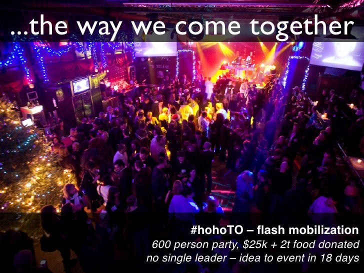 ...the way we come together                        #hohoTO – flash mobilization            600 person party, $25k + 2t food...