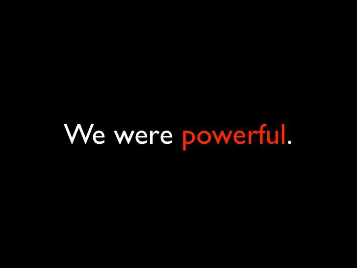 We were powerful.