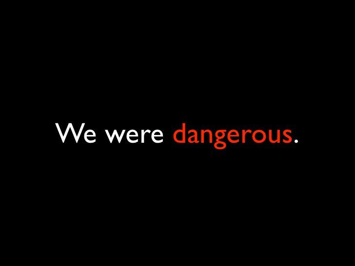We were dangerous.