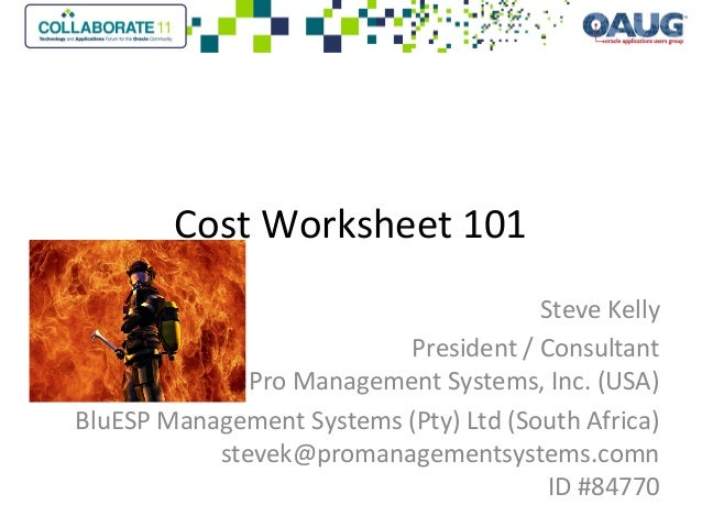 Cost Worksheet 101 Steve Kelly President / Consultant Pro Management Systems, Inc. (USA) BluESP Management Systems (Pty) L...