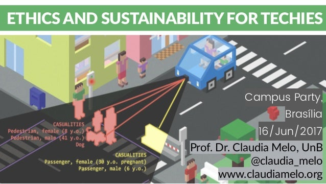 Campus Party, Brasília 16/Jun/2017 ETHICS AND SUSTAINABILITY FOR TECHIES Prof. Dr. Claudia Melo, UnB @claudia_melo www.cla...