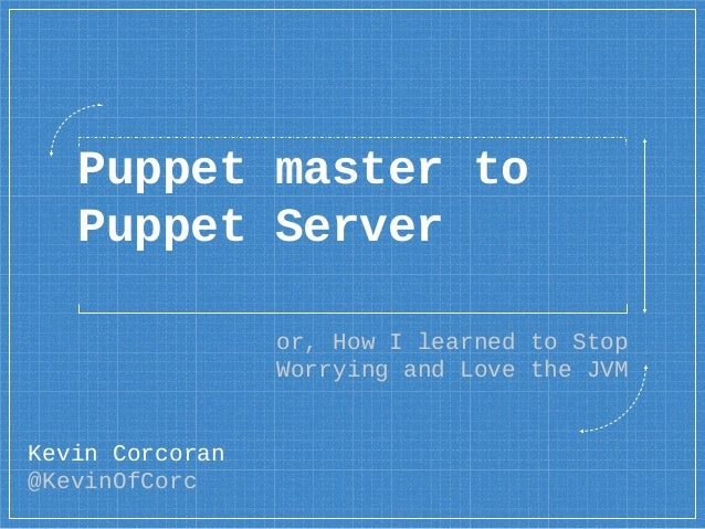 Puppet master to Puppet Server or, How I learned to Stop Worrying and Love the JVM Kevin Corcoran @KevinOfCorc