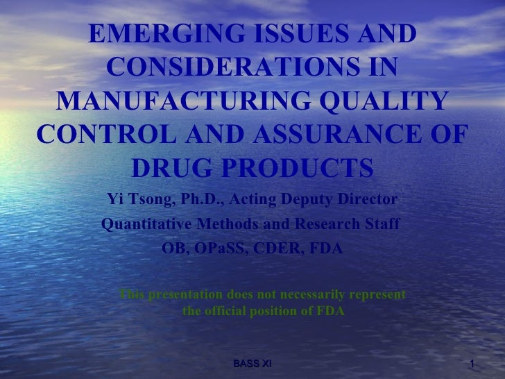 EMERGING ISSUES AND CONSIDERATIONS IN MANUFACTURING QUALITY CONTROL AND ASSURANCE OF DRUG PRODUCTS <ul><li>Yi Tsong, Ph.D....