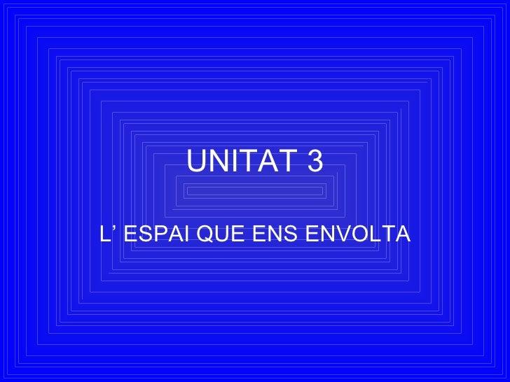 UNITAT 3 L' ESPAI QUE ENS ENVOLTA