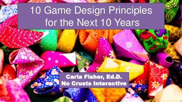 10 Game Design Principles for the Next 10 Years Carla Fisher, Ed.D. No Crusts Interactive