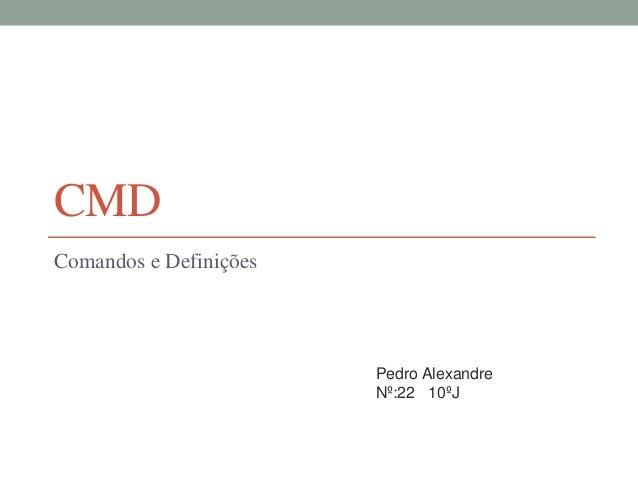CMD  Comandos e Definições  Pedro Alexandre  Nº:22 10ºJ