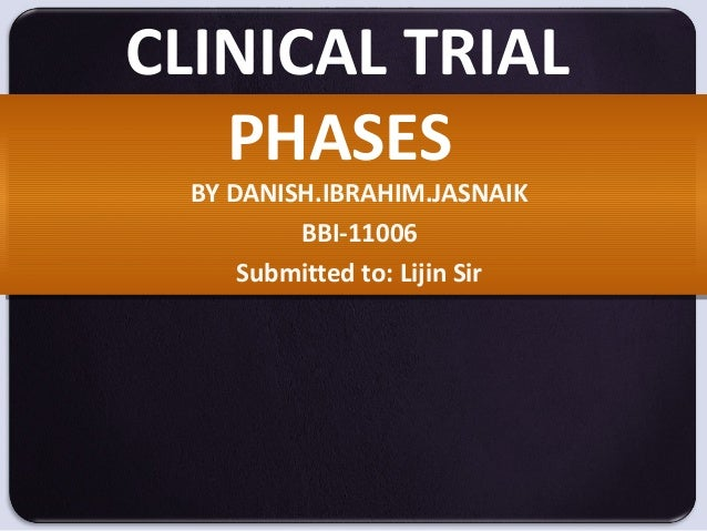 BY DANISH.IBRAHIM.JASNAIK BBI-11006 Submitted to: Lijin Sir CLINICAL TRIAL PHASES