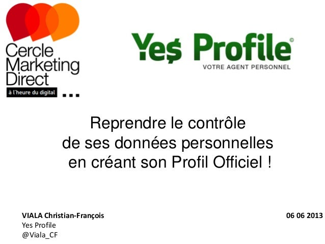 Reprendre le contrôlede ses données personnellesen créant son Profil Officiel !VIALA Christian-François 06 06 2013Yes Prof...