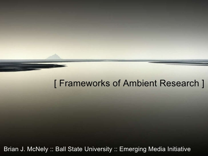 [ Frameworks of Ambient Research ] Brian J. McNely :: Ball State University :: Emerging Media Initiative