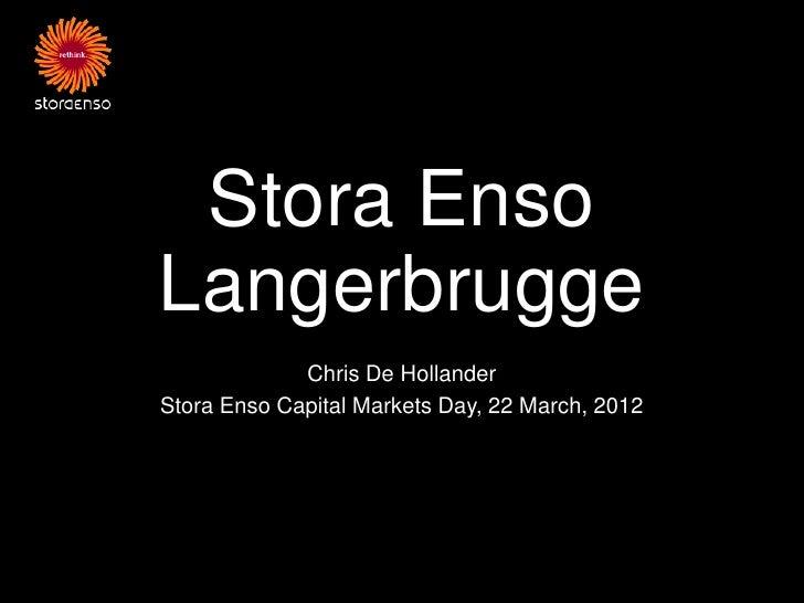 Stora EnsoLangerbrugge             Chris De HollanderStora Enso Capital Markets Day, 22 March, 2012