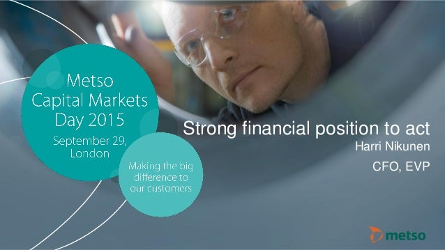 © Metso© Metso Capital Markets Day 2015 Strong financial position to act Harri Nikunen CFO, EVP