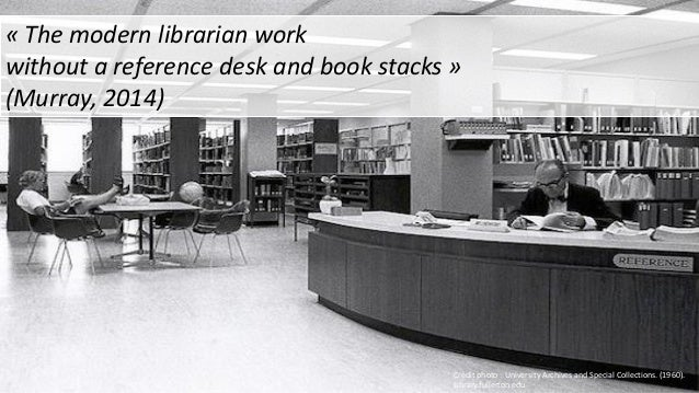« The modern librarian work without a reference desk and book stacks » (Murray, 2014) Crédit photo :`University Archives a...
