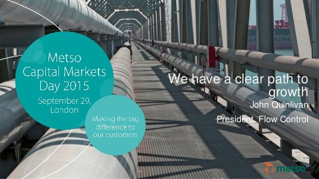 © Metso© Metso Capital Markets Day 2015Capital Markets Day 2015 We have a clear path to growth John Quinlivan President, F...