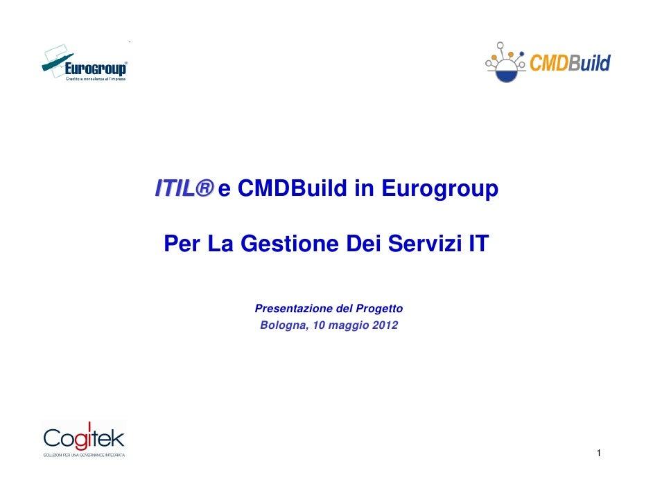 ITIL® e CMDBuild in EurogroupPer La Gestione Dei Servizi IT        Presentazione del Progetto         Bologna, 10 maggio 2...