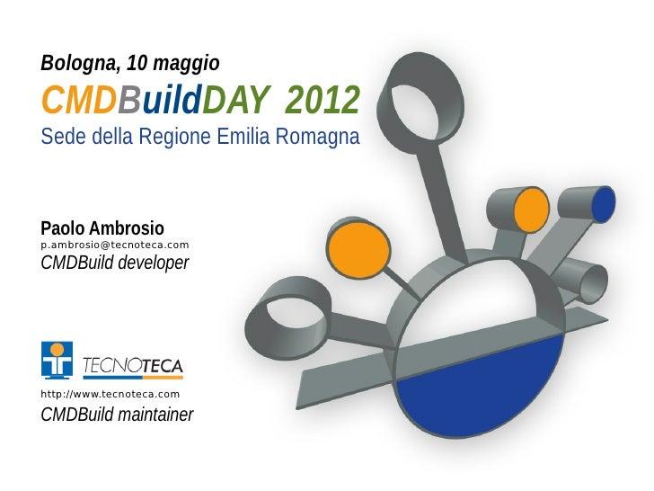 Bologna, 10 maggioCMDBuildDAY 2012Sede della Regione Emilia RomagnaPaolo Ambrosiop.ambrosio@tecnoteca.comCMDBuild develope...