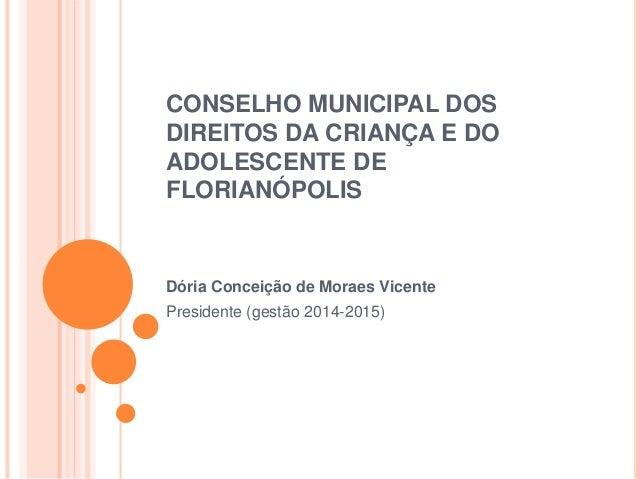 CONSELHO MUNICIPAL DOS  DIREITOS DA CRIANÇA E DO  ADOLESCENTE DE  FLORIANÓPOLIS  Dória Conceição de Moraes Vicente  Presid...