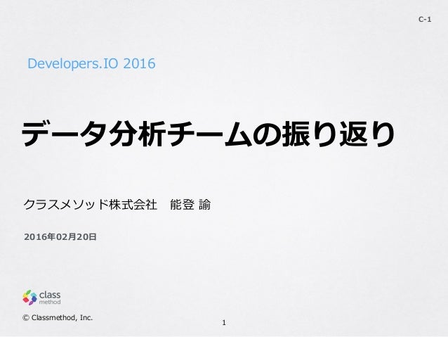 Developers.IO 2016 C-‐‑‒1 クラスメソッド株式会社 能登 諭  Ⓒ Classmethod, Inc. 2016年年02⽉月20⽇日 データ分析チームの振り返り 1