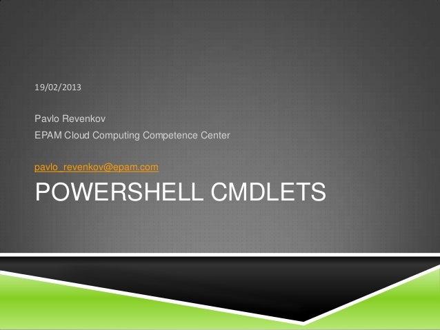 POWERSHELL CMDLETS19/02/2013Pavlo RevenkovEPAM Cloud Computing Competence Centerpavlo_revenkov@epam.com