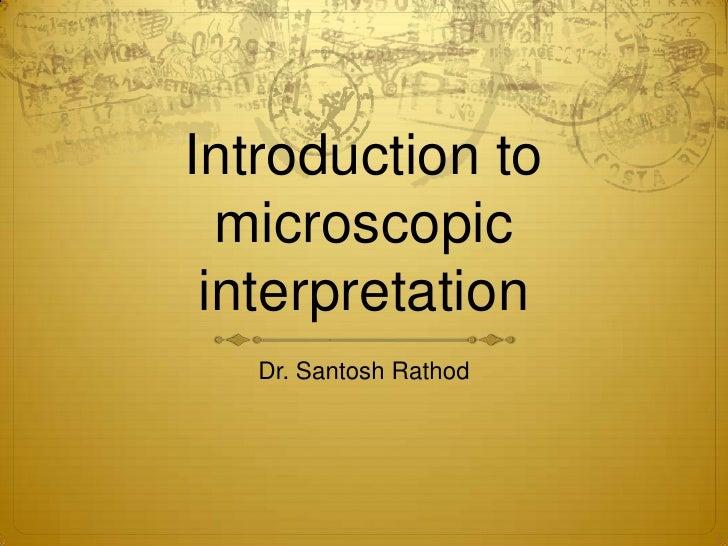 Introduction to microscopic interpretation<br />Dr. Santosh Rathod<br />