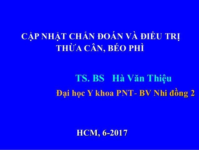 CẬP NHẬT CHẨN ĐOÁN VÀ ĐIỀU TRỊ THỪA CÂN, BÉO PHÌ TS. BS Hà Văn Thiệu Đại học Y khoa PNT-- BV Nhi đồng 2BV Nhi đồng 2 HCM, ...