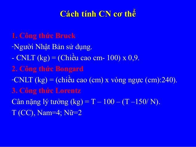 Cách tính CN cơ thểCách tính CN cơ thể 1.1. Công thức Bruck -Người Nhật Bản sử dụng. - CNLT (kg) = (Chiều cao cm- 100) x 0...