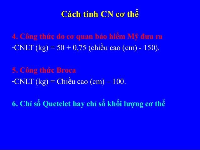 Cách tính CN cơ thểCách tính CN cơ thể 4. Công thức do cơ quan bảo hiểm Mỹ đưa ra -CNLT (kg) = 50 + 0,75 (chiều cao (cm) -...