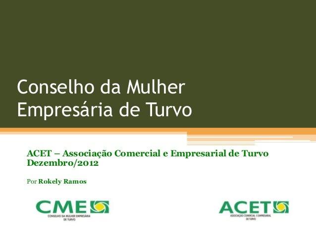 Conselho da Mulher Empresária de Turvo ACET – Associação Comercial e Empresarial de Turvo Dezembro/2012 Por Rokely Ramos