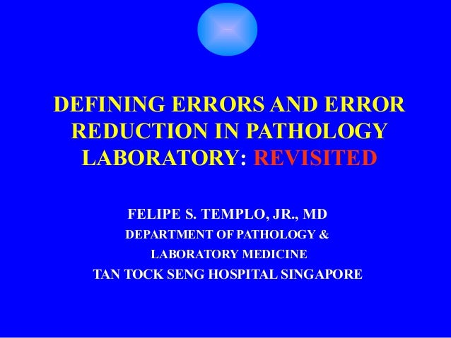 DEFINING ERRORS AND ERROR REDUCTION IN PATHOLOGY  LABORATORY: REVISITED      FELIPE S. TEMPLO, JR., MD     DEPARTMENT OF P...