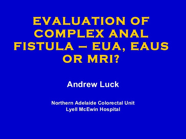 EVALUATION OF COMPLEX ANAL FISTULA – EUA, EAUS OR MRI? Andrew Luck Northern Adelaide Colorectal Unit Lyell McEwin Hospital