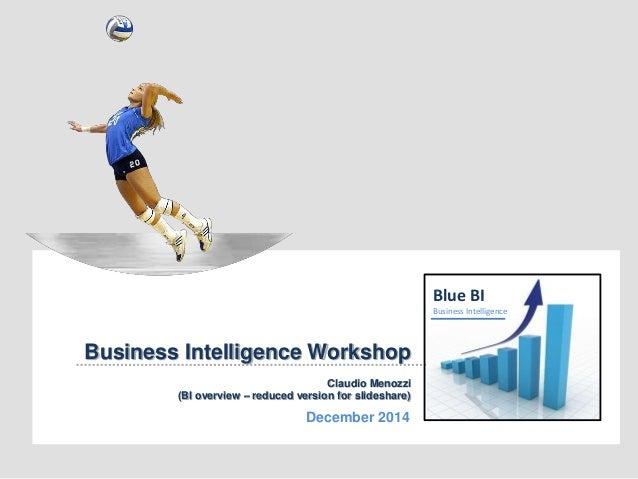 Blue BI Business Intelligence Workshop Claudio Menozzi (BI overview – reduced version for slideshare) December 2014 Blue B...