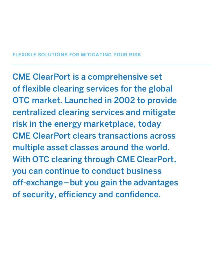 FLEXIBLE SOLUTIONS FOR MITIGATING YOUR RISKCME ClearPort is a comprehensive setof flexible clearing services for the globa...