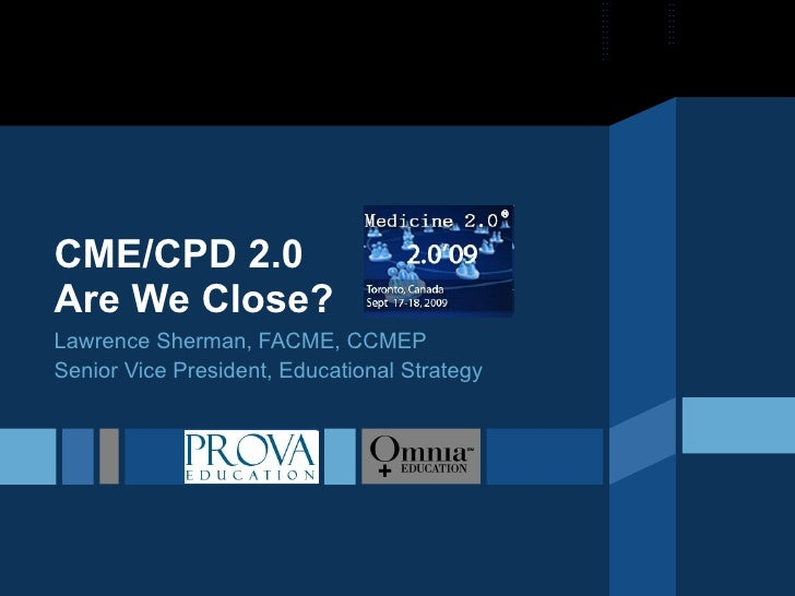 CME/CPD 2.0 Are We Close? Lawrence Sherman, FACME, CCMEP Senior Vice President, Educational Strategy