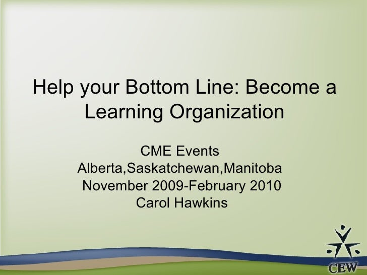 Help your Bottom Line: Become a Learning Organization CME Events  Alberta,Saskatchewan,Manitoba  November 2009-February 20...