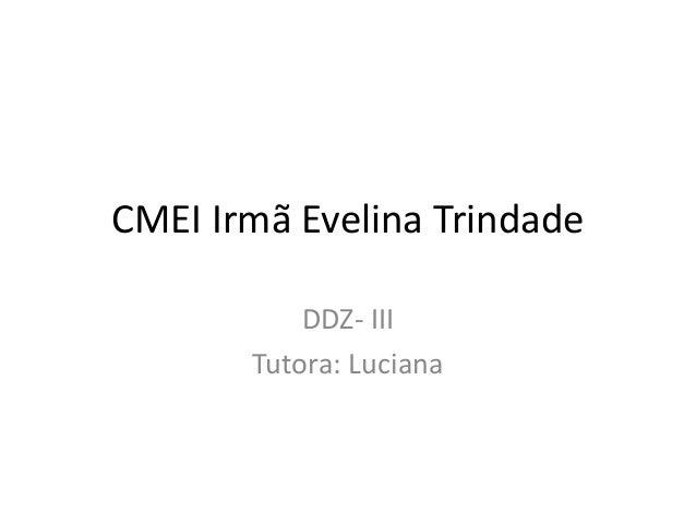 CMEI Irmã Evelina Trindade DDZ- III Tutora: Luciana