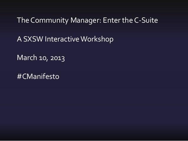 The Community Manager: Enter the C-SuiteA SXSW Interactive WorkshopMarch 10, 2013#CManifesto