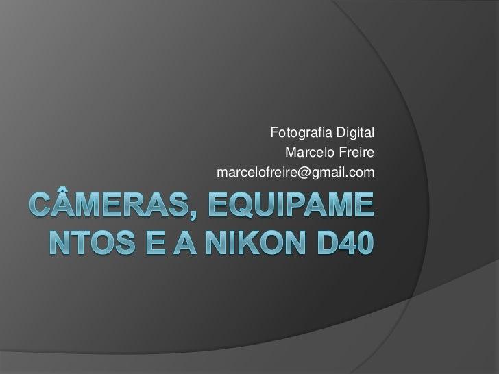 câmeras, equipamentos e a Nikon d40<br />Fotografia Digital <br />Marcelo Freire<br />marcelofreire@gmail.com<br />
