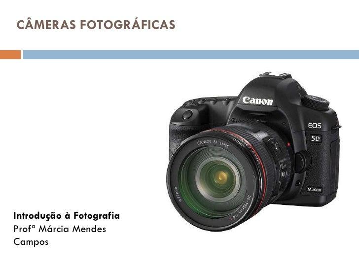 CÂMERAS FOTOGRÁFICAS <ul><li>Introdução à Fotografia </li></ul><ul><li>Profª Márcia Mendes </li></ul><ul><li>Campos </li><...