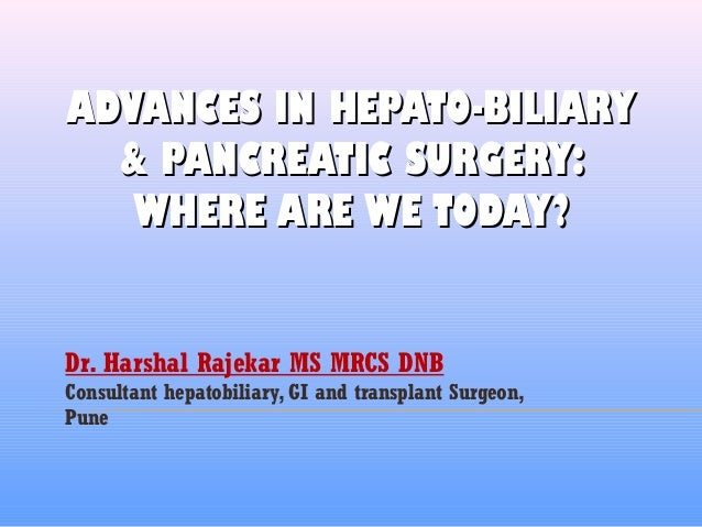ADVANCES IN HEPATO-BILIARYADVANCES IN HEPATO-BILIARY & PANCREATIC SURGERY:& PANCREATIC SURGERY: WHERE ARE WE TODAY?WHERE A...