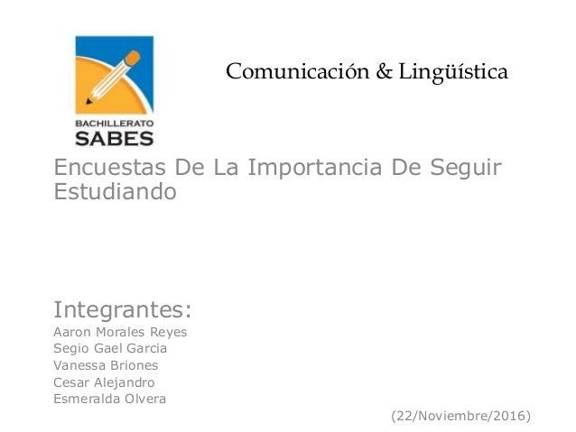 Comunicación & Lingüística Encuestas De La Importancia De Seguir Estudiando Integrantes: Aaron Morales Reyes Segio Gael Ga...