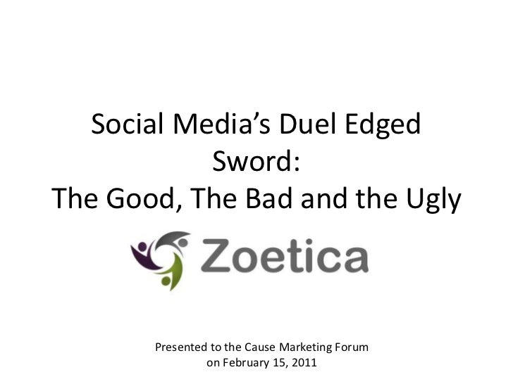 Social Media's Duel Edged Sword:The Good, The Bad and the Ugly<br />Presented to the Cause Marketing Forum <br />on Februa...