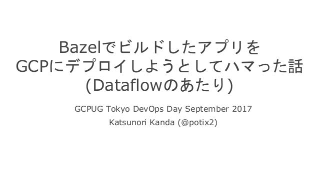Bazelでビルドしたアプリを GCPにデプロイしようとしてハマった話 (Dataflowのあたり) GCPUG Tokyo DevOps Day September 2017 Katsunori Kanda (@potix2)