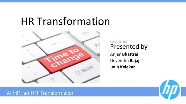 At HP, an HR Transformation HR Transformation CASE STUDY Presented by Anjan Bhattrai Devendra Bajaj Jatin Kolekar