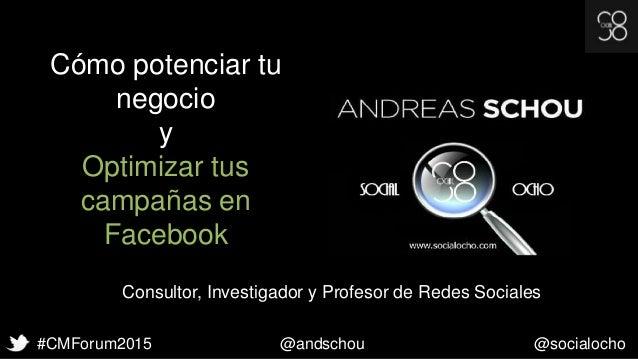 #CMForum2015 @andschou @socialocho Cómo potenciar tu negocio y Optimizar tus campañas en Facebook Consultor, Investigador ...